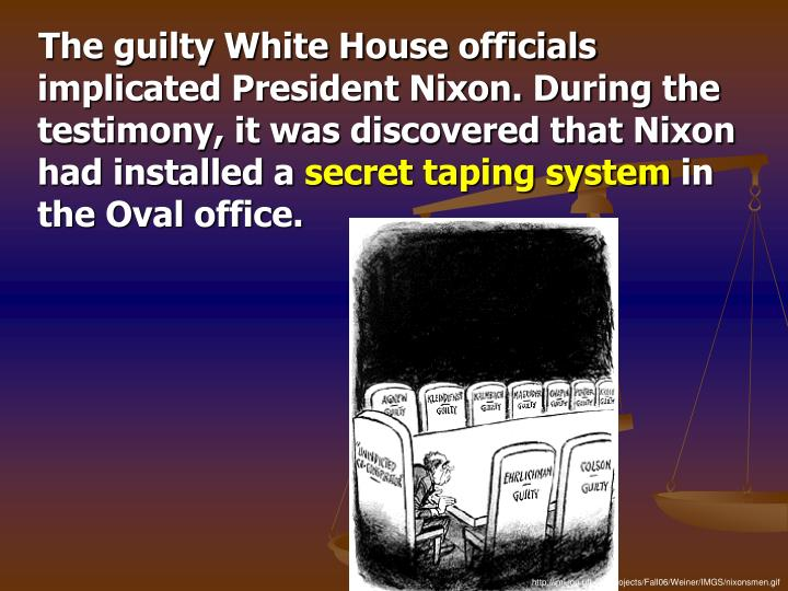 The guilty White House officials implicated President Nixon. During the testimony, it was discovered that Nixon had installed a