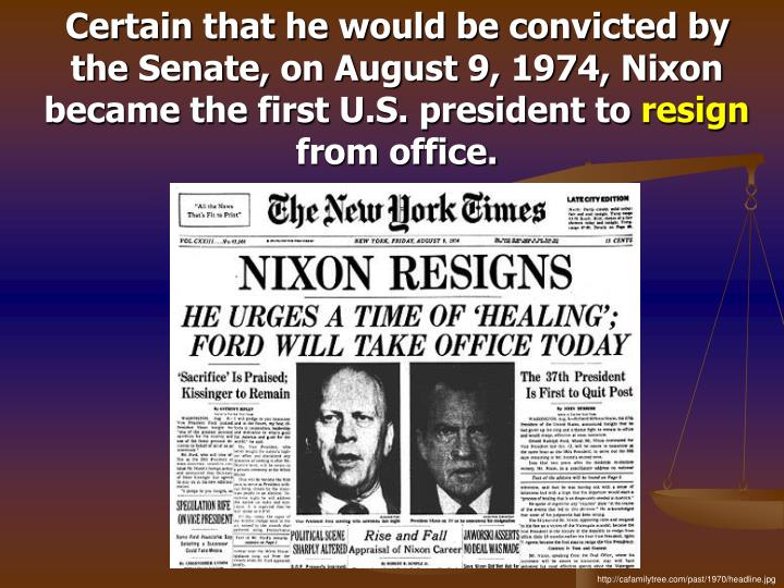 Certain that he would be convicted by the Senate, on August 9, 1974, Nixon became the first U.S. president to