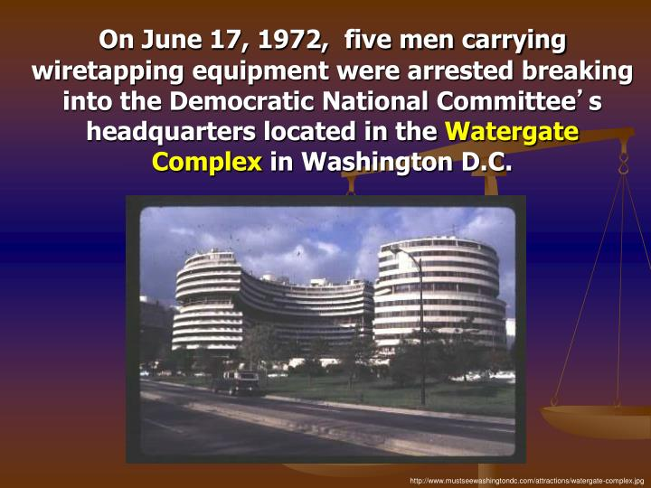 On June 17, 1972,  five men carrying wiretapping equipment were arrested breaking into the Democratic National Committee