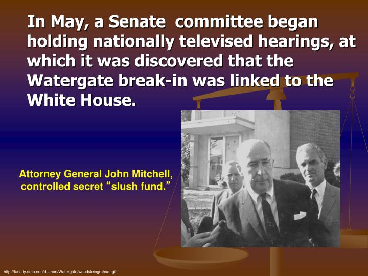 In May, a Senate  committee began holding nationally televised hearings, at which it was discovered that the Watergate break-in was linked to the White House.