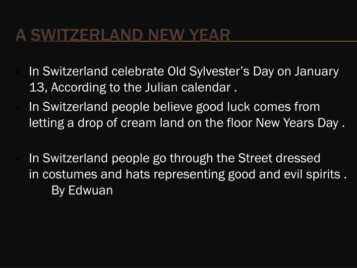 In Switzerland celebrate Old Sylvester's Day on January 13, According to the Julian calendar .