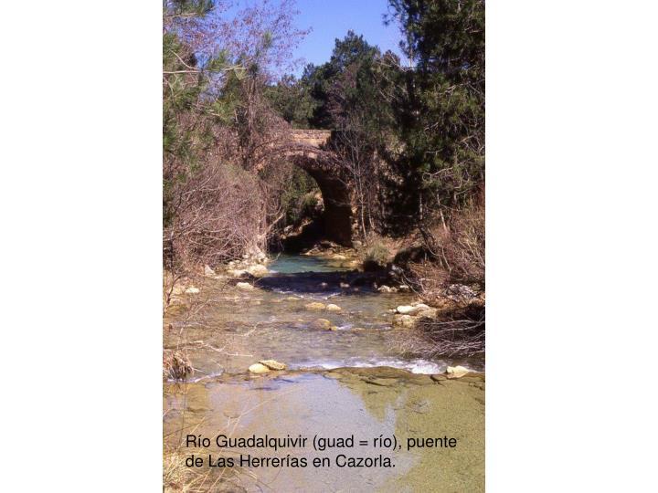 Río Guadalquivir (guad = río), puente de Las Herrerías en Cazorla.