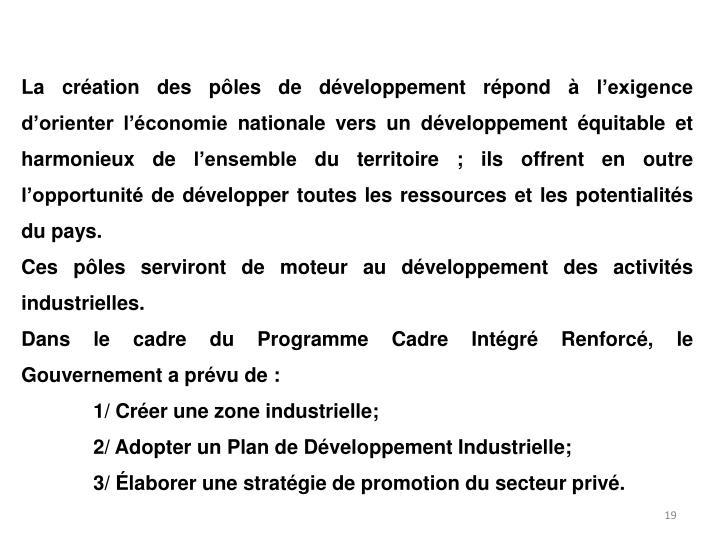 La création des pôles de développement répond à l'exigence d'orienter l'économie nationale vers un développement équitable et harmonieux de l'ensemble du territoire ; ils offrent en outre l'opportunité de développer toutes les ressources et les potentialités du pays.