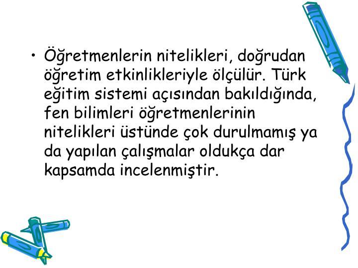 Öğretmenlerin nitelikleri, doğrudan öğretim etkinlikleriyle ölçülür. Türk eğitim sistemi açısından bakıldığında, fen bilimleri öğretmenlerinin nitelikleri üstünde çok durulmamış ya da yapılan çalışmalar oldukça dar kapsamda incelenmiştir.