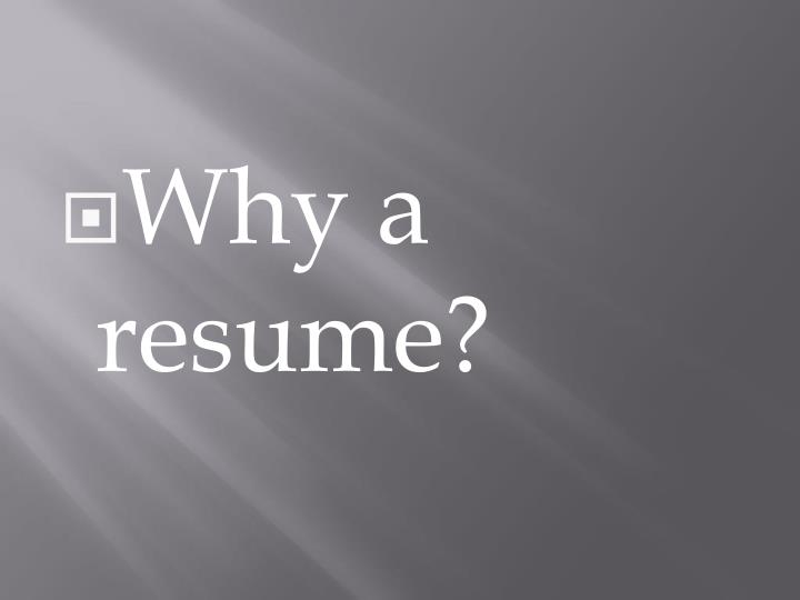 Why a resume?