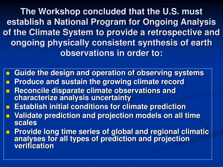 The Workshop concluded that the U.S. must establish a National Program for Ongoing Analysis of the Climate System to provide a retrospective and ongoing physically consistent synthesis of earth observations in order to: