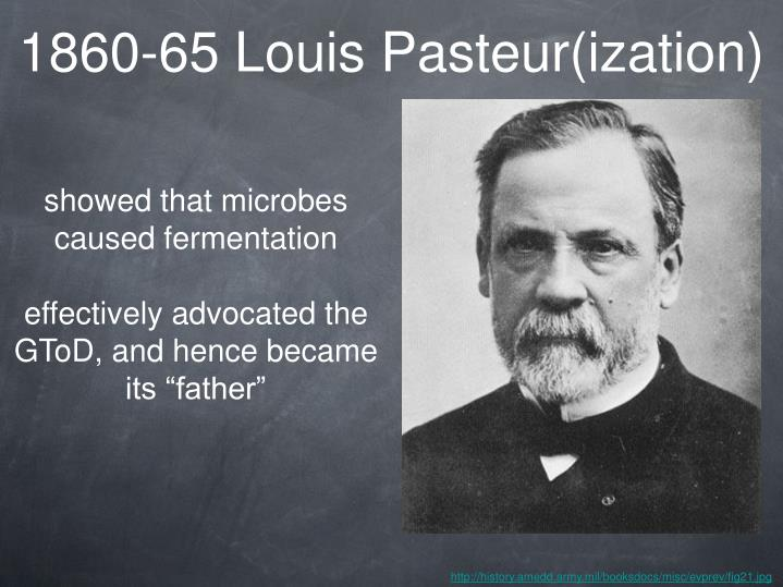 1860-65 Louis Pasteur(ization)