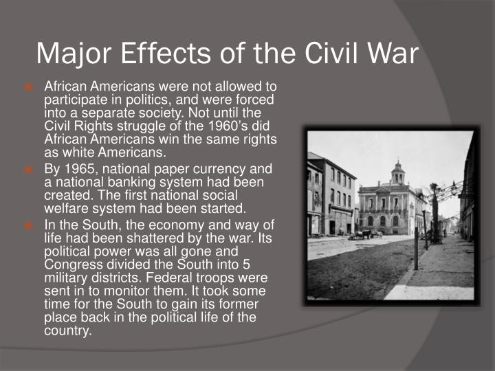 effects of the american civil war American civil war, also called war between the states, four-year war (1861–65) between the united states and 11 southern states that seceded from the union and formed the confederate states of america by contrast, the southern economy was based principally on large farms (plantations) that.