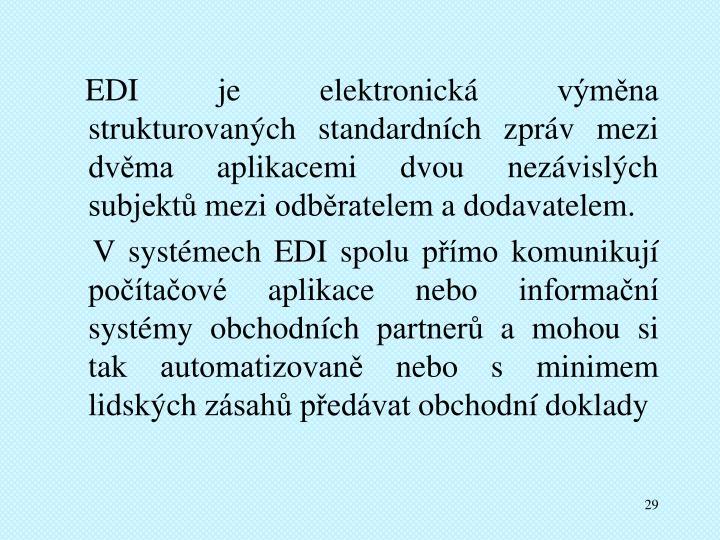 EDI je elektronická výměna strukturovaných standardních zpráv mezi dvěma aplikacemi dvou nezávislých subjektů mezi odběratelem a dodavatelem.