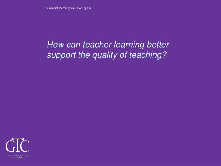 How can teacher learning better support the quality of teaching?