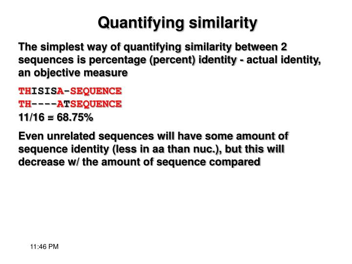 The simplest way of quantifying similarity between 2 sequences is percentage (percent) identity - actual identity, an objective measure
