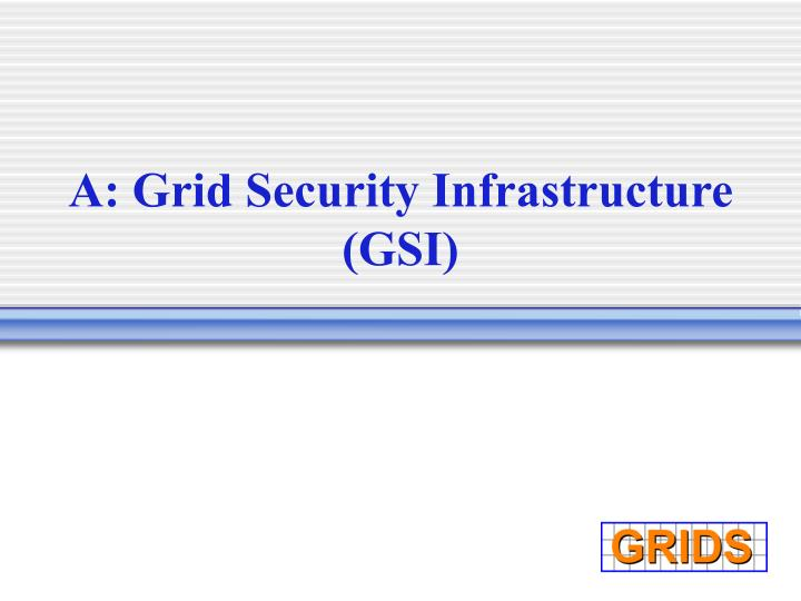 A: Grid Security Infrastructure (GSI)