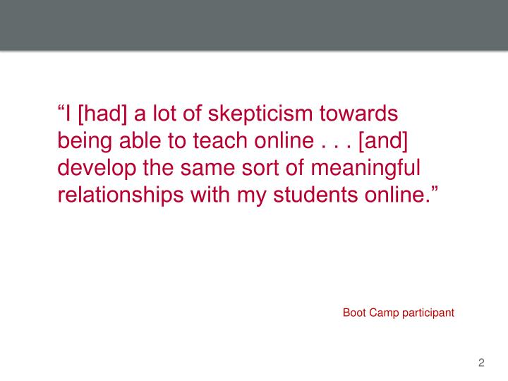 """I [had] a lot of skepticism towards being able to teach online . . . [and] develop the same sort ..."