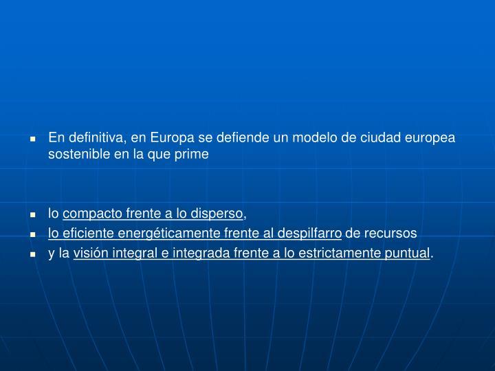 En definitiva, en Europa se defiende un modelo de ciudad europea sostenible en la que prime