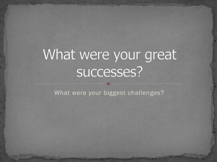 What were your great successes?