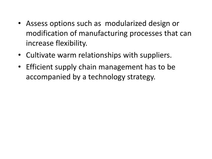 Assess options such as  modularized design or modification of manufacturing processes that can increase flexibility.