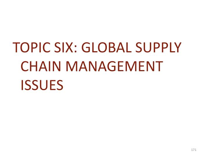 TOPIC SIX: GLOBAL SUPPLY CHAIN MANAGEMENT ISSUES