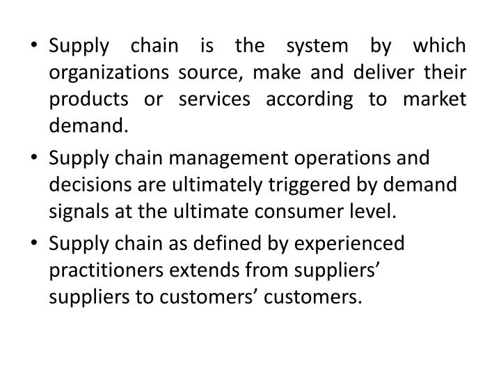 Supply chain is the system by which organizations source, make and deliver their products or services according to market demand.