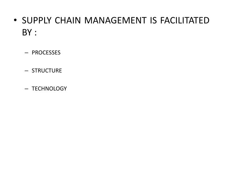 SUPPLY CHAIN MANAGEMENT IS FACILITATED BY :