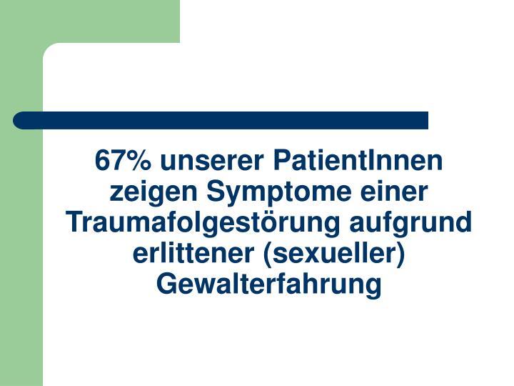67% unserer PatientInnen zeigen Symptome einer Traumafolgestörung aufgrund erlittener (sexueller) Gewalterfahrung