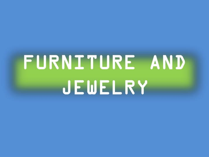 FURNITURE AND JEWELRY