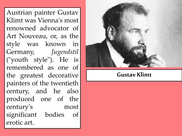 Austrian painter Gustav Klimt was Vienna's most renowned advocator of Art Nouveau, or, as the style was known in Germany,