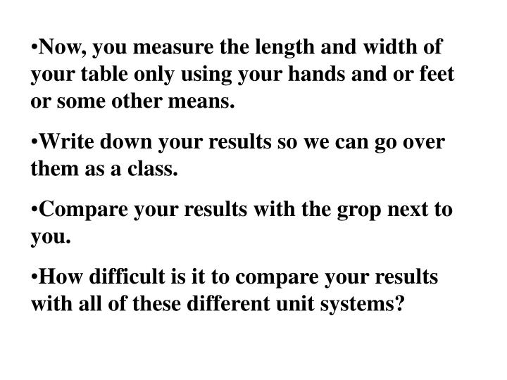 Now, you measure the length and width of your table only using your hands and or feet or some other means.