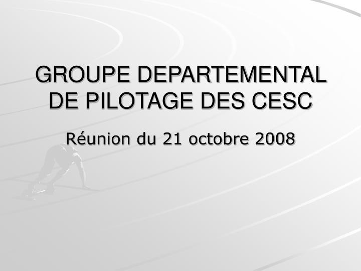 GROUPE DEPARTEMENTAL DE PILOTAGE DES CESC