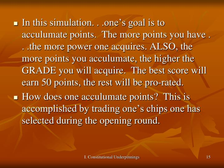 In this simulation. . .one's goal is to acculumate points.  The more points you have . . .the more power one acquires. ALSO, the more points you acculumate, the higher the GRADE you will acquire.  The best score will earn 50 points, the rest will be pro-rated.