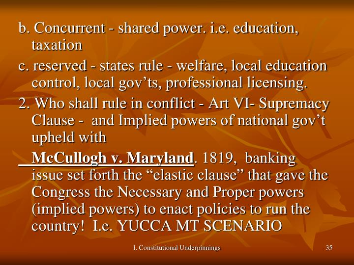 b. Concurrent - shared power. i.e. education, taxation