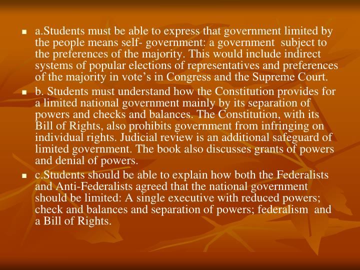 a.Students must be able to express that government limited by the people means self- government: a government  subject to the preferences of the majority. This would include indirect systems of popular elections of representatives and preferences of the majority in vote's in Congress and the Supreme Court.