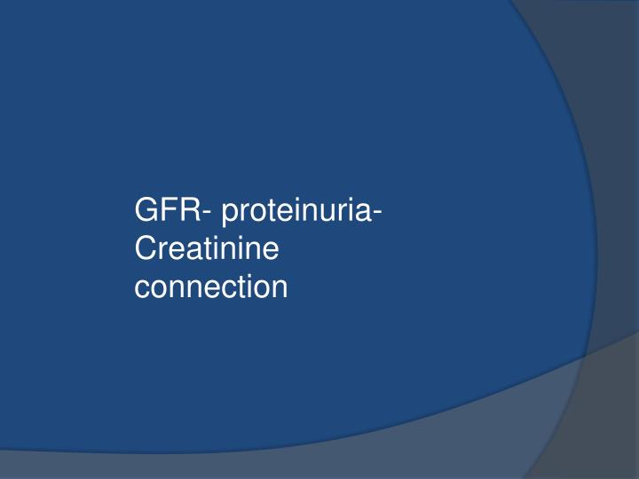 GFR- proteinuria- Creatinine connection