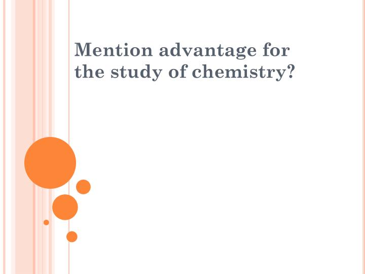 Mention advantage for the study of chemistry?