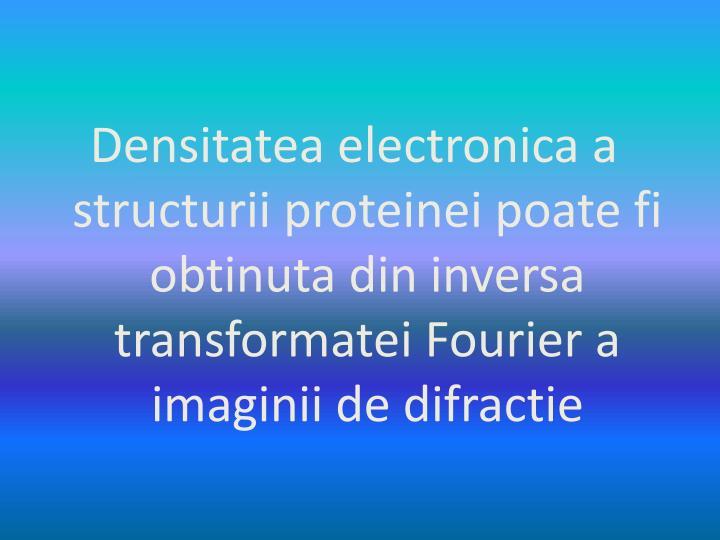 Densitatea electronica a structurii proteinei poate fi obtinuta din inversa transformatei Fourier a imaginii de difractie