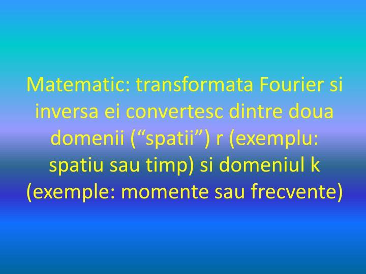 "Matematic: transformata Fourier si inversa ei convertesc dintre doua domenii (""spatii"") r (exemplu: spatiu sau timp) si domeniul k (exemple: momente sau frecvente)"