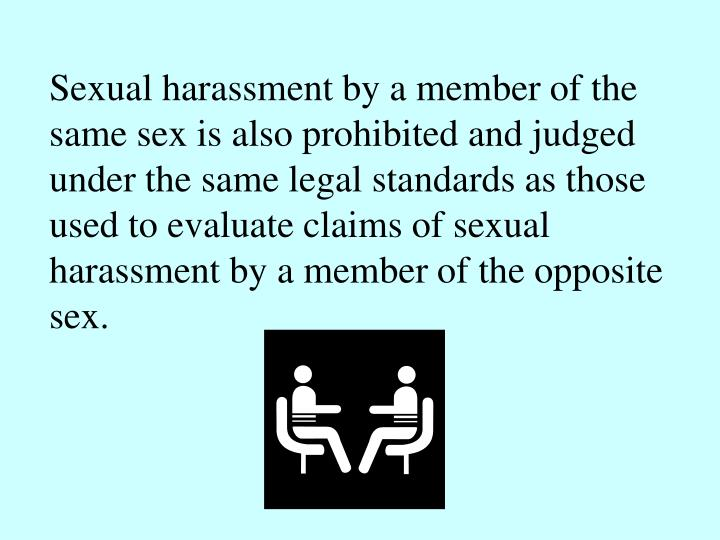 Sexual harassment by a member of the same sex is also prohibited and judged under the same legal standards as those used to evaluate claims of sexual harassment by a member of the opposite sex.