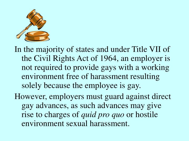 In the majority of states and under Title VII of the Civil Rights Act of 1964, an employer is not required to provide gays with a working environment free of harassment resulting solely because the employee is gay.