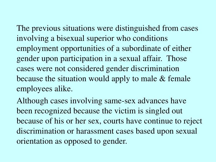 The previous situations were distinguished from cases involving a bisexual superior who conditions employment opportunities of a subordinate of either gender upon participation in a sexual affair.  Those cases were not considered gender discrimination because the situation would apply to male & female employees alike.