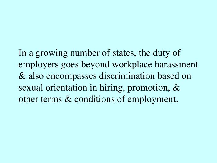 In a growing number of states, the duty of employers goes beyond workplace harassment & also encompasses discrimination based on sexual orientation in hiring, promotion, & other terms & conditions of employment.