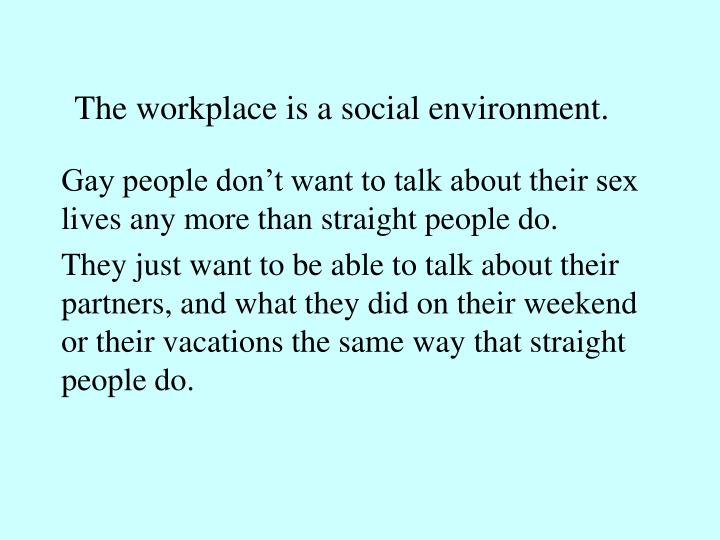The workplace is a social environment.