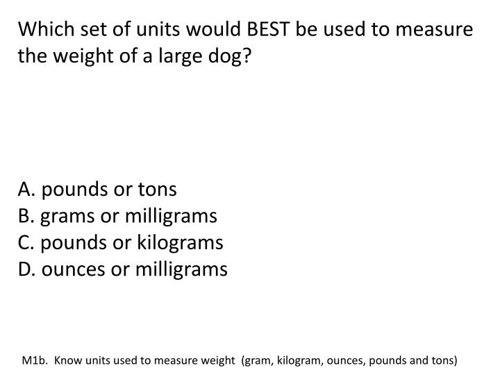 Which set of units would BEST be used to measure the weight of a large dog?