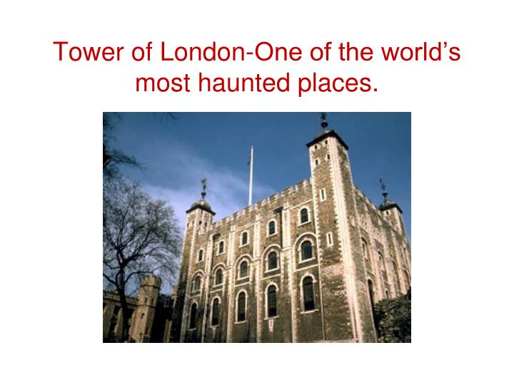 Tower of London-One of the world's most haunted places.
