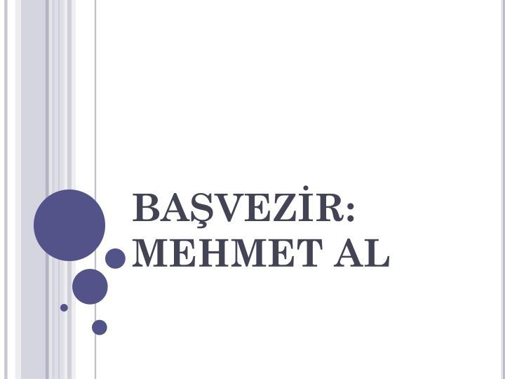 BAŞVEZİR: MEHMET AL
