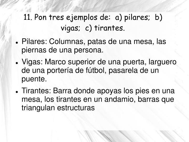 11. Pon tres ejemplos de:  a) pilares;  b) vigas;  c) tirantes.