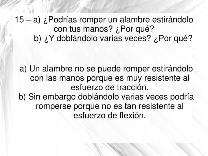 a) Un alambre no se puede romper estirándolo con las manos porque es muy resistente al esfuerzo de tracción.