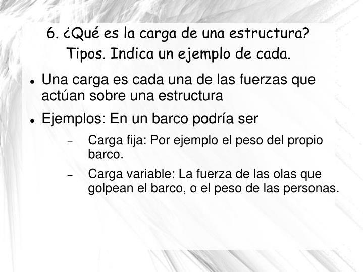 6. ¿Qué es la carga de una estructura? Tipos. Indica un ejemplo de cada.