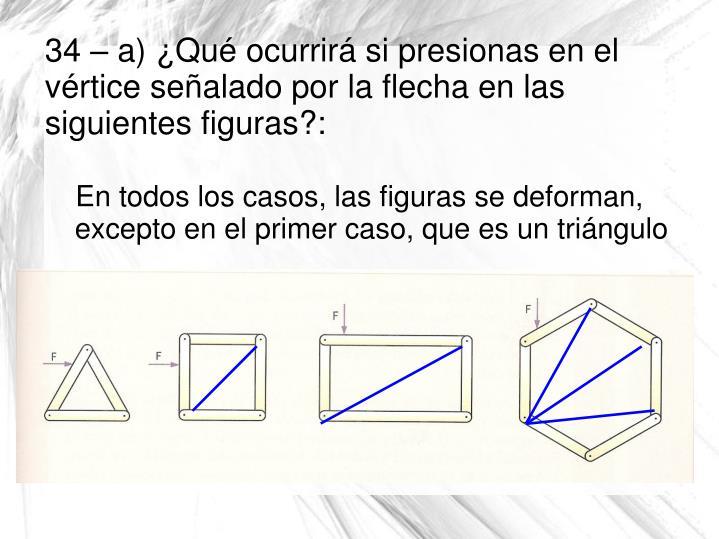 En todos los casos, las figuras se deforman, excepto en el primer caso, que es un triángulo