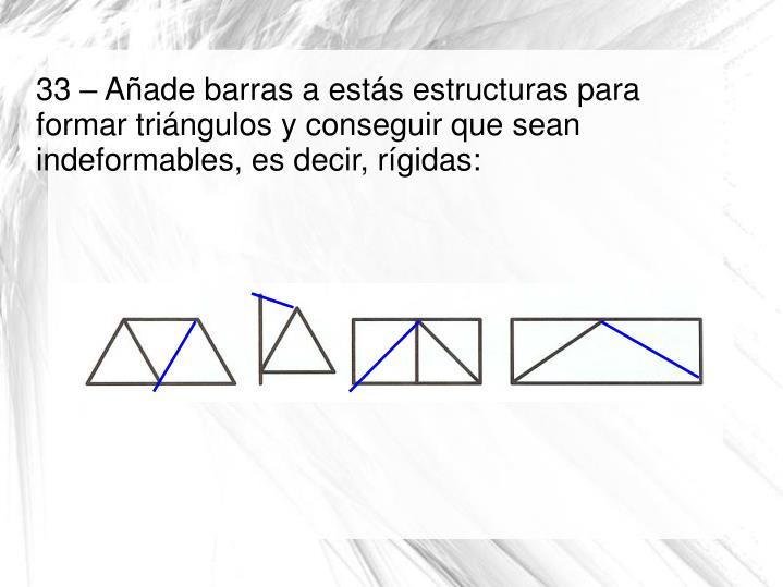 33 – Añade barras a estás estructuras para formar triángulos y conseguir que sean indeformables, es decir, rígidas: