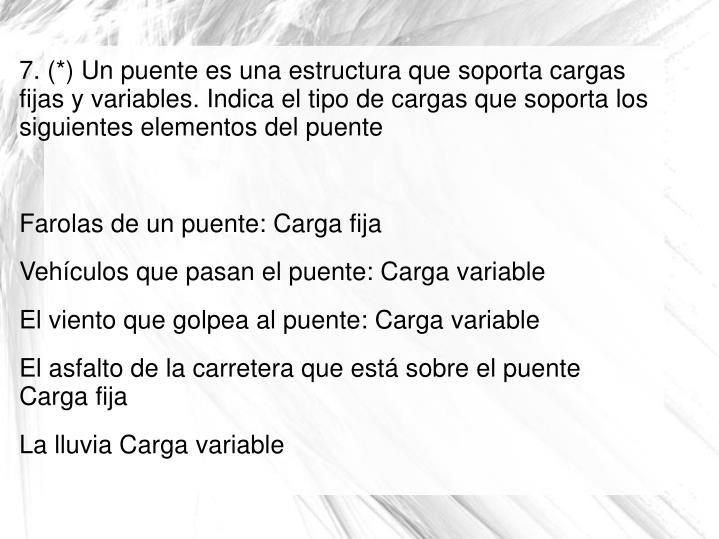 7. (*) Un puente es una estructura que soporta cargas fijas y variables. Indica el tipo de cargas que soporta los siguientes elementos del puente