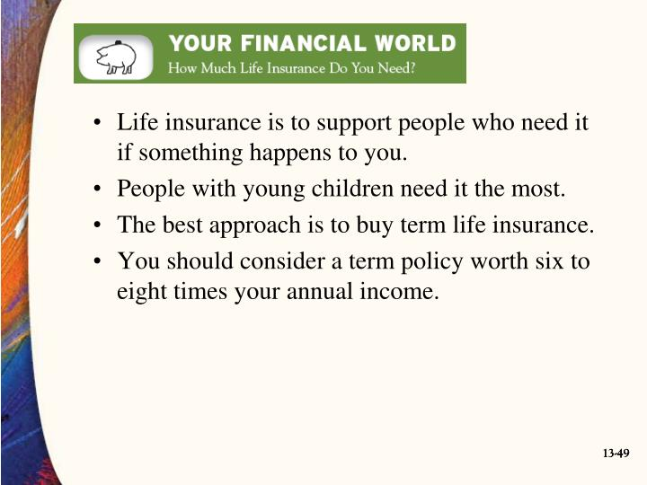 Life insurance is to support people who need it if something happens to you.
